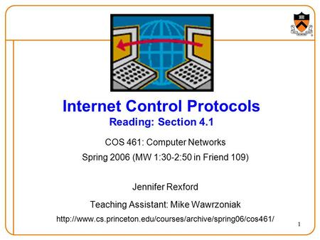 1 Internet Control Protocols Reading: Section 4.1 COS 461: Computer Networks Spring 2006 (MW 1:30-2:50 in Friend 109) Jennifer Rexford Teaching Assistant: