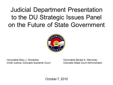 Judicial Department Presentation to the DU Strategic Issues Panel on the Future of State Government October 7, 2010 Honorable Mary J. MullarkeyHonorable.