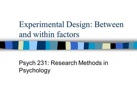 Experimental Design: Between and within factors Psych 231: Research Methods in Psychology.
