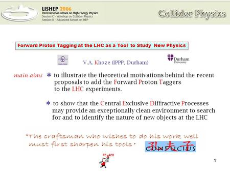 1 Forward Proton Tagging at the LHC as a Tool to Study New Physics V.A. Khoze (IPPP, Durham) main aims  to illustrate the theoretical motivations behind.