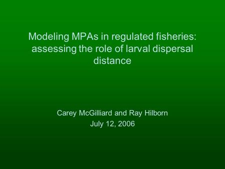 Modeling MPAs in regulated fisheries: assessing the role of larval dispersal distance Carey McGilliard and Ray Hilborn July 12, 2006.