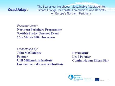 The Sea as our Neighbour: Sustainable Adaptation to Climate Change for Coastal Communities and Habitats on Europe's Northern Periphery CoastAdapt Presentation.