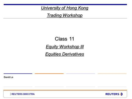REUTERS 3000 XTRA University of Hong Kong Trading Workshop David Lo Class 11 Equity Workshop III Equities Derivatives.