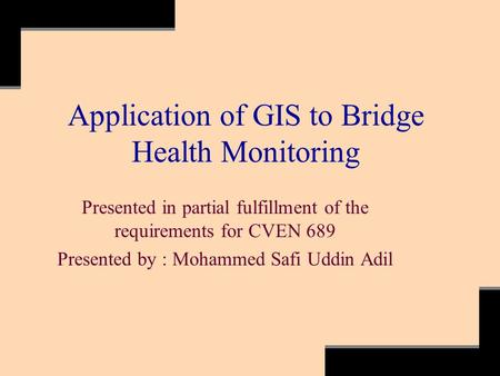 Application of GIS to Bridge Health Monitoring Presented in partial fulfillment of the requirements for CVEN 689 Presented by : Mohammed Safi Uddin Adil.