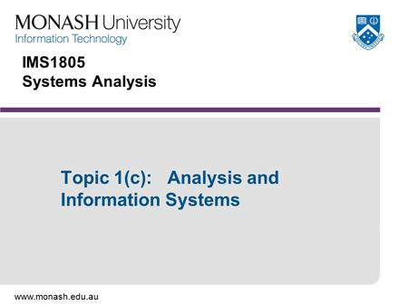 Www.monash.edu.au IMS1805 Systems Analysis Topic 1(c): Analysis and Information Systems.
