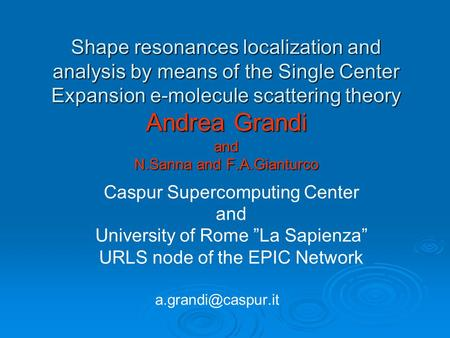 Shape resonances localization and analysis by means of the Single Center Expansion e-molecule scattering theory Andrea Grandi and N.Sanna and F.A.Gianturco.