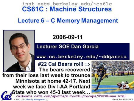 CS61C L06 C Memory Management (1) Garcia, Fall 2006 © UCB Lecturer SOE Dan Garcia www.cs.berkeley.edu/~ddgarcia inst.eecs.berkeley.edu/~cs61c CS61C : Machine.