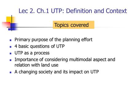 Lec 2. Ch.1 UTP: Definition and Context Primary purpose of the planning effort 4 basic questions of UTP UTP as a process Importance of considering multimodal.