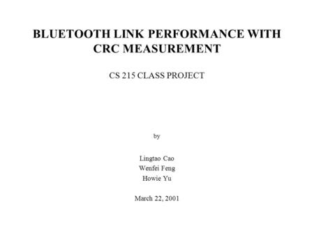 BLUETOOTH LINK PERFORMANCE WITH CRC MEASUREMENT CS 215 CLASS PROJECT by Lingtao Cao Wenfei Feng Howie Yu March 22, 2001.