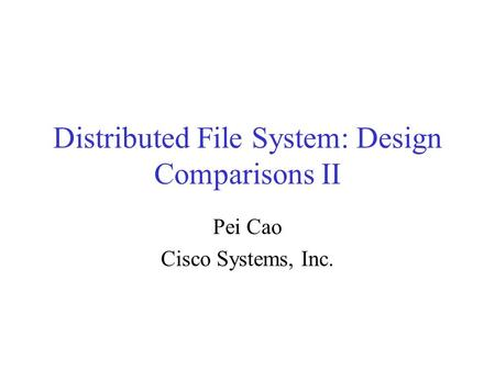 Distributed File System: Design Comparisons II Pei Cao Cisco Systems, Inc.
