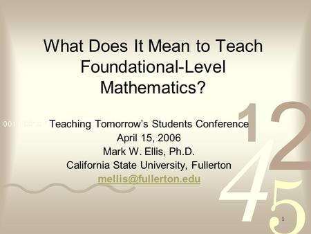 1 What Does It Mean to Teach Foundational-Level Mathematics? Teaching Tomorrow's Students Conference April 15, 2006 Mark W. Ellis, Ph.D. California State.