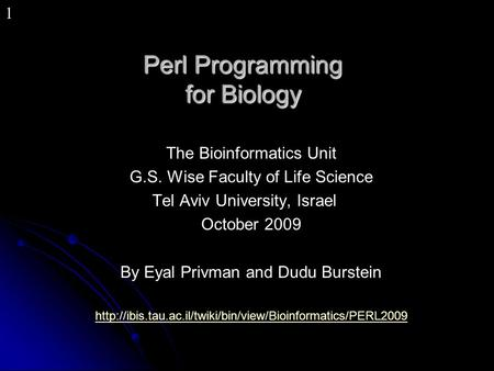 1 Perl Programming for Biology The Bioinformatics Unit G.S. Wise Faculty of Life Science Tel Aviv University, Israel October 2009 By Eyal Privman and Dudu.