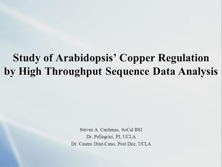 Study of Arabidopsis' Copper Regulation by High Throughput Sequence Data Analysis Steven A. Cardenas, SoCal BSI Dr. Pellegrini, PI, UCLA Dr. Casero Diaz-Cano,