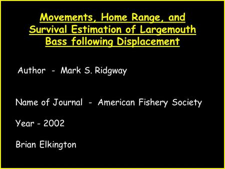 1 Movements, Home Range, and Survival Estimation of Largemouth Bass following Displacement Author - Mark S. Ridgway Name of Journal - American Fishery.