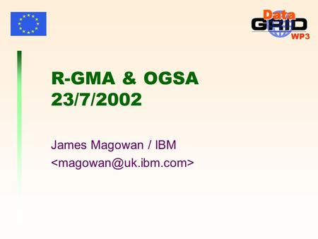 WP3 R-GMA & OGSA 23/7/2002 James Magowan / IBM. WP3 James Magowan - 23/7/2002R-GMA & OGSA2 Contributors Brian CoghlanTCD Andy CookeHeriot-Watt Ari DattaQMUL.
