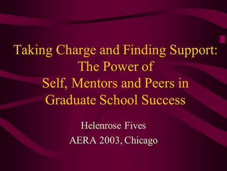 Taking Charge and Finding Support: The Power of Self, Mentors and Peers in Graduate School Success Helenrose Fives AERA 2003, Chicago.