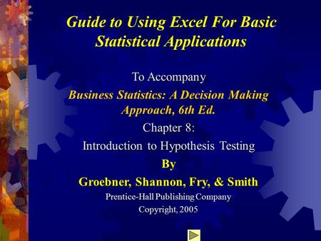 Guide to Using Excel For Basic Statistical Applications To Accompany Business Statistics: A Decision Making Approach, 6th Ed. Chapter 8: Introduction to.