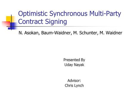 Optimistic Synchronous Multi-Party Contract Signing N. Asokan, Baum-Waidner, M. Schunter, M. Waidner Presented By Uday Nayak Advisor: Chris Lynch.