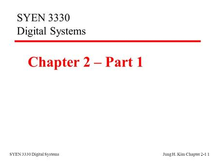 SYEN 3330 Digital SystemsJung H. Kim Chapter 2-1 1 SYEN 3330 Digital Systems Chapter 2 – Part 1.