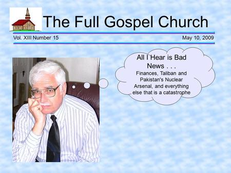 The Full Gospel Church Vol. XIII Number 15 May 10, 2009 All I Hear is Bad News... Finances, Taliban and Pakistan's Nuclear Arsenal, and everything else.