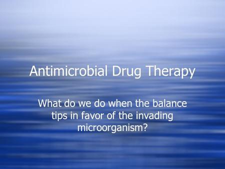 Antimicrobial Drug Therapy What do we do when the balance tips in favor of the invading microorganism?