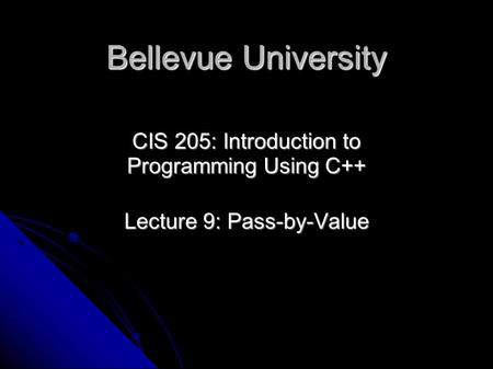 Bellevue University CIS 205: Introduction to Programming Using C++ Lecture 9: Pass-by-Value.