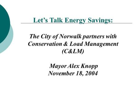 Let's Talk Energy Savings: The City of Norwalk partners with Conservation & Load Management (C&LM) Mayor Alex Knopp November 18, 2004.
