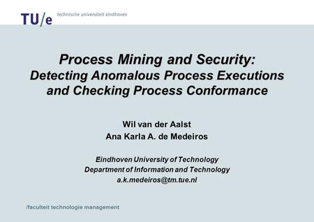 /faculteit technologie management Process Mining and Security: Detecting Anomalous Process Executions and Checking Process Conformance Wil van der Aalst.