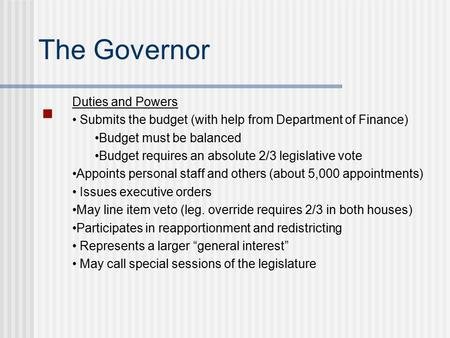 The Governor Duties and Powers Submits the budget (with help from Department of Finance) Budget must be balanced Budget requires an absolute 2/3 legislative.