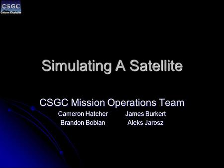 Simulating A Satellite CSGC Mission Operations Team Cameron HatcherJames Burkert Brandon BobianAleks Jarosz.
