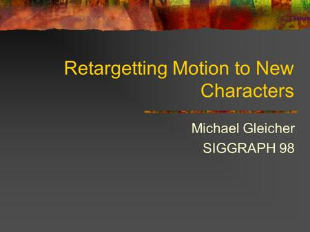 Retargetting Motion to New Characters Michael Gleicher SIGGRAPH 98.