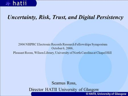 © HATII, University of Glasgow Uncertainty, Risk, Trust, and Digital Persistency Seamus Ross, Director HATII University of Glasgow 2006 NHPRC Electronic.