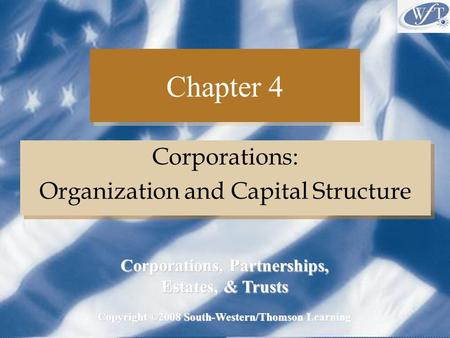 Chapter 4 Corporations: Organization and Capital Structure Corporations: Organization and Capital Structure Copyright ©2008 South-Western/Thomson Learning.