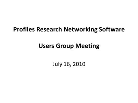 Profiles Research Networking Software Users Group Meeting July 16, 2010.