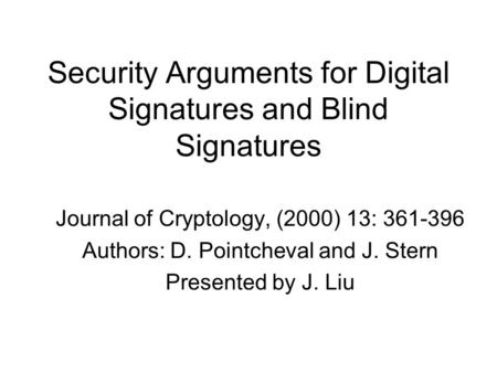 Security Arguments for Digital Signatures and Blind Signatures Journal of Cryptology, (2000) 13: 361-396 Authors: D. Pointcheval and J. Stern Presented.