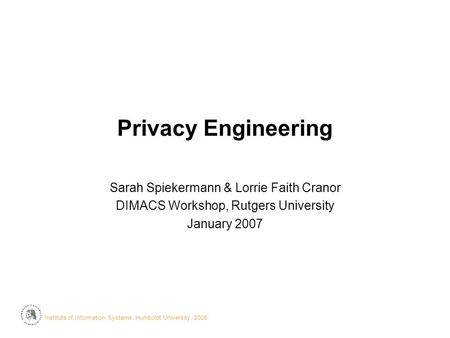 Institute of Information Systems, Humboldt University, 2006· Privacy Engineering Sarah Spiekermann & Lorrie Faith Cranor DIMACS Workshop, Rutgers University.