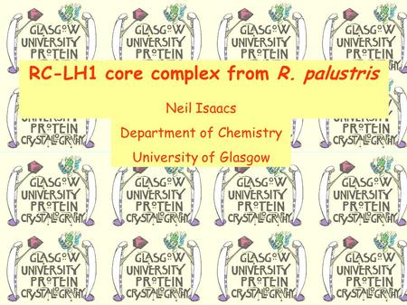 RC-LH1 core complex from R. palustris Neil Isaacs Department of Chemistry University of Glasgow.
