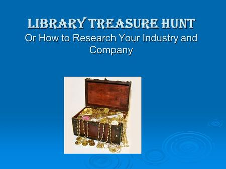 Library Treasure Hunt Or How to Research Your Industry and Company.