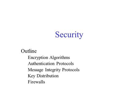 Security Outline Encryption Algorithms Authentication Protocols Message Integrity Protocols Key Distribution Firewalls.