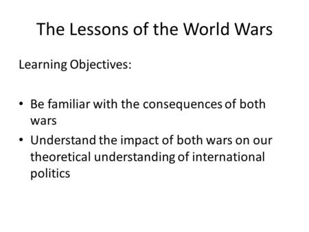 The Lessons of the World Wars Learning Objectives: Be familiar with the consequences of both wars Understand the impact of both wars on our theoretical.