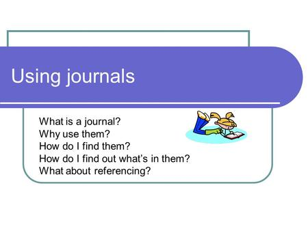 Using journals What is a journal? Why use them? How do I find them? How do I find out what's in them? What about referencing?