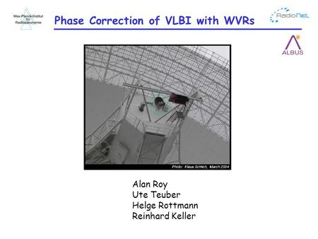 Phase Correction of VLBI with WVRs Alan Roy Ute Teuber Helge Rottmann Reinhard Keller.
