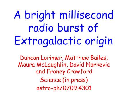 A bright millisecond radio burst of Extragalactic origin Duncan Lorimer, Matthew Bailes, Maura McLaughlin, David Narkevic and Froney Crawford Science (in.