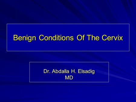 Benign Conditions Of The Cervix Dr. Abdalla H. Elsadig MD.