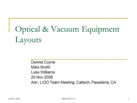20 Nov 2008G0810007-v21 Optical & Vacuum Equipment Layouts Dennis Coyne Mike Smith Luke Williams 20 Nov 2008 Adv. LIGO Team Meeting, Caltech, Pasadena,