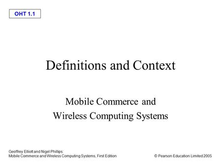OHT 1.1 © Pearson Education Limited 2005 Geoffrey Elliott and Nigel Phillips: <strong>Mobile</strong> Commerce and Wireless Computing Systems, First Edition Definitions.
