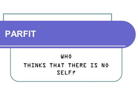 PARFIT WHO THINKS THAT THERE IS NO SELF?. Derek Parfit (born 1942)