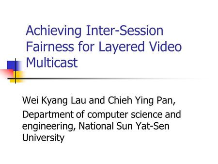 Achieving Inter-Session Fairness for Layered Video Multicast Wei Kyang Lau and Chieh Ying Pan, Department of computer science and engineering, National.
