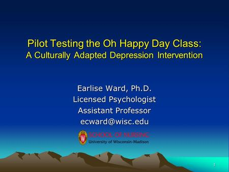 1 Pilot Testing the Oh Happy Day Class: A Culturally Adapted Depression Intervention Earlise Ward, Ph.D. Licensed Psychologist Assistant Professor