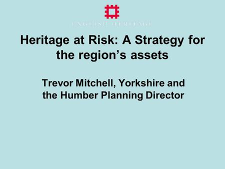 Heritage at Risk: A Strategy for the region's assets Trevor Mitchell, Yorkshire and the Humber Planning Director.